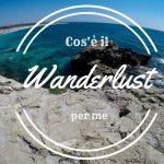 Cos'è il Wanderlust per me